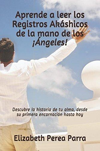 Aprende a leer los registros akáshicos de la mano de los ¡ángeles!: descubre la historia de tu alma